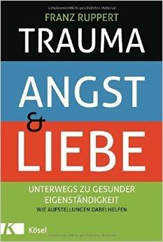 Trauma, Angst und Liebe: Unterwegs zu gesunder Eigenständigkeit. Wie Aufstellungen dabei helfen ( 1. Oktober 2012 )