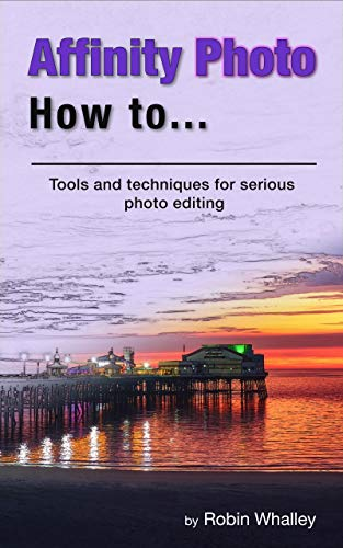 Affinity Photo How To: Tools and techniques for serious photo editing (English Edition)