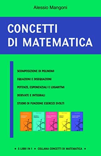 Concetti di matematica: scomposizione di polinomi, equazioni e disequazioni, potenze, esponenziali e logaritmi, derivate e integrali, studio di funzione esercizi svolti