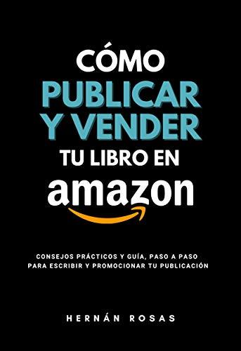 Cómo publicar y vender tu libro en Amazon: Consejos prácticos y guía, paso a paso, para escribir publicar y promocionar tu libro