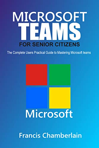 MICROSOFT TEAMS FOR SENIOR CITIZENS: The Complete Users Practical Guide to Mastering Microsoft Teams (English Edition)