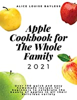 Apple Cookbook For The Whole Family 2021: Over 100 quick and easy homemade recipes for beginners to celebrate the beauty of apples in all their delicious variety