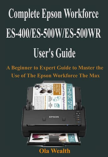 Complete Epson Workforce ES-400/ES-500W/ES-500WR User's Guide: A Beginner to Expert Guide to Master the Use of The Epson Workforce The Max (English Edition)