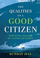 The Qualities of a Good Citizen Essential Pillars of Nation-Building: Essential Pillars of Nation-Building