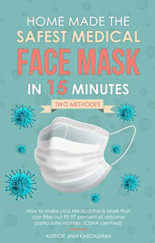 HOME-MADE THE SAFEST MEDICAL FACE MASK IN 15 MINUTES: Scientific guide to make safest DIY medical mask that can filter out 99.97% of airborne particulate matters. (OSHA certified) (English Edition)