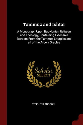 Tammuz and Ishtar: A Monograph Upon Babylonian Religion and Theology, Containing Extensive Extracts From the Tammuz Liturgies and all of the Arbela Oracles