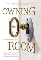 Owning the Room: Leading with Mind, Heart and Spirit to Make Extraordinary Choices in a Demanding World