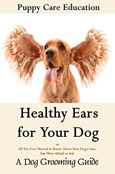 Healthy Ears for Your Dog: A Guide to Ear Care (Dog Grooming Guides Book 3) by [Puppy Care Education]