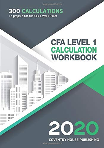 CFA Level 1 Calculation Workbook: 300 Calculations to Prepare for the CFA Level 1 Exam (2020 Edition)