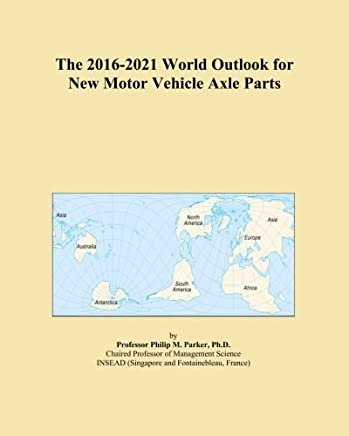 The 2016-2021 World Outlook for New Motor Vehicle Axle Parts