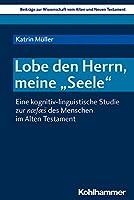 Lobe Den Herrn, Meine 'seele': Eine Kognitiv-linguistische Studie Zur Naefaes Des Menschen Im Alten Testament (Beitrage Zur Wissenschaft Vom Alten Und Neuen Testament)