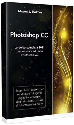 PHOTOSHOP : La guida completa 2021 per imparare ad usare Photoshop CC. Scopri tutti i segreti per modificare fotografie digitali e immagini, dagli strumenti di base al fotoritocco avanzato.