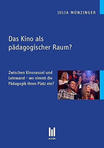 Das Kino als pädagogischer Raum?: Zwischen Kinosessel und Leinwand – wo nimmt die Pädagogik ihren Platz ein? (Beiträge zur Pädagogik)