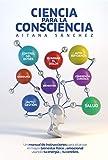 Ciencia para la Consciencia: Manual de Instrucciones para revertir el dolor, la enfermedad y el sufrimiento usando tu Consciencia y tu cerebro