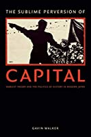 The Sublime Perversion of Capital: Marxist Theory and the Politics of History in Modern Japan (Asia-Pacific: Culture, Politics, and Society)