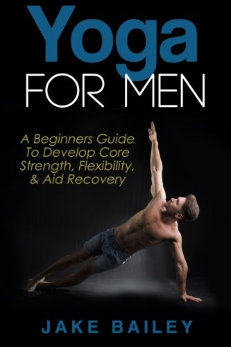 Yoga For Men: A Beginners Guide To Develop Core Strength, Flexibility and Aid Recovery