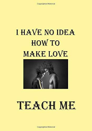 I HAVE NO IDEA HOW TO MAKE LOVE TEACH ME: A Funny Gift...