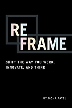 Reframe: Shift the Way You Work, Innovate, and Think by [Mona Patel]