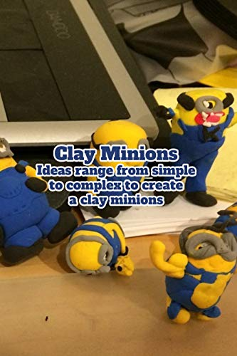Clay Minions: Ideas range from simple to complex to create a clay minions: Minions of cute yellow creatures (English Edition)