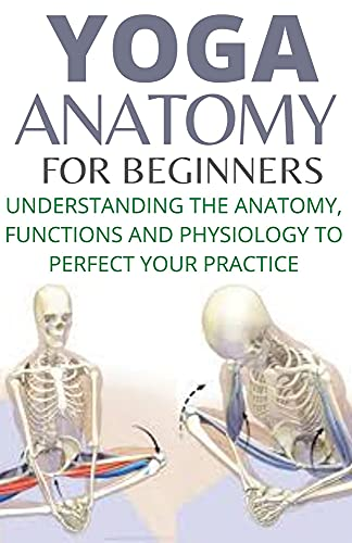 YOGA ANATOMY FOR BEGINNERS : UNDERSTANDING THE ANATOMY,...
