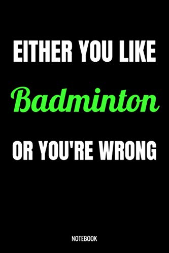 Either You Like Badminton Or You're Wrong Notebook: Badminton Gifts for Women, Men, Funny Quote blank Lined 104 Pages Journal, Birthday Gift for Badminton, Cute Gift Ideas, Badminton Gift and Notebook