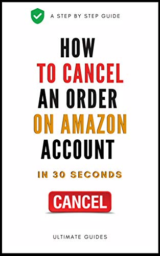 How To Cancel An Order: A Complete Step By Step Guide On How To Cancel An Order On Amazon in 30 Seconds With Actual Screenshots (Ultimate Guide Book 1) (English Edition)