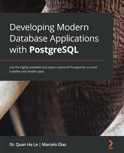 Developing Modern Database Applications with PostgreSQL: Use the highly available and object-relational PostgreSQL to build scalable and reliable apps