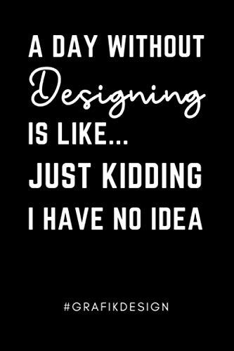 A DAY WITHOUT DESIGNING IS LIKE... JUST KIDDING I HAVE NO IDEA #GRAFIKDESIGN: A5 Notizbuch 120 Seiten liniert | Grafik Designer Geschenkidee | ... | Grafikdesign Studium | Bachelor | Master