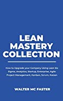 Lean Mastery Collection: How to Upgrade your Company Using Lean Six Sigma, Analytics, Startup, Enterprise, Agile Project Management, Kanban, Scrum, Kaizen (Lean & Agile Management)