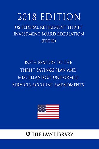 Roth Feature to the Thrift Savings Plan and Miscellaneous Uniformed Services Account Amendments (US Federal Retirement Thrift Investment Board Regulation) (FRTIB) (2018 Edition)