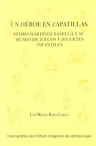 Un héroe en zapatillas : Pedro Martínez Baselga y su museo de juegos y juguetes infantiles (Coedición)