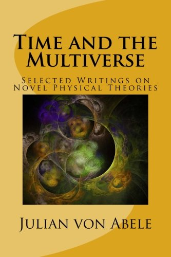 Time and the Multiverse: Selected Writings on Novel Physical Theories