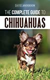 The Complete Guide to Chihuahuas: Finding, Raising, Training, Protecting, and Loving your new Chihuahua Puppy (English Edition)