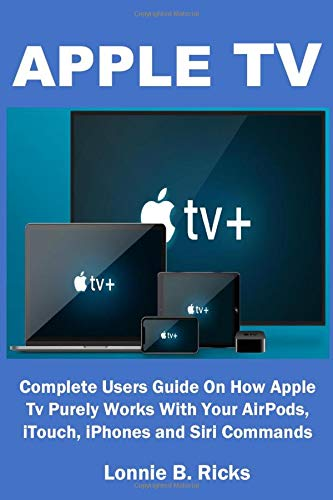 APPLE TV: Complete Users Guide On How Apple Tv Purely Works With Your AirPods, iTouch, iPhones and Siri Commands