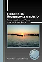 Decolonising Multilingualism in Africa: Recentering Silenced Voices from the Global South (Critical Language and Literacy Studies)