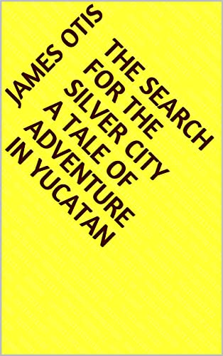 The Search for the Silver City A Tale of Adventure in Yucatan (English Edition)