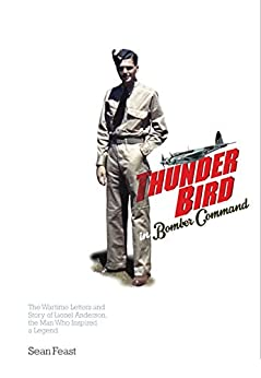 A Thunder Bird in Bomber Command: The Wartime Letters and Story of Lionel Anderson, the Man Who Inspired a Legend by [Sean Feast]