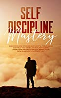 Self Discipline Mastery: : Discover How Stoicism And Mental Toughness Can Help You Develop Healthy Habits, Overcome Procrastination, Smash Your Goals And Live Your Best Life