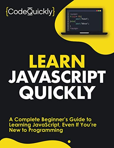 Learn JavaScript Quickly: A Complete Beginner's Guide to Learning JavaScript, Even If You're New to Programming (Crash Course With Hands-On Project)