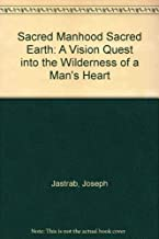 Sacred Manhood Sacred Earth: A Vision Quest into the Wilderness of a Man's Heart
