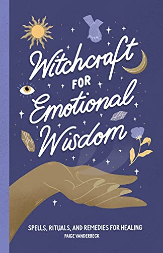 Witchcraft for Emotional Wisdom: Spells, Rituals, and Remedies for Healing