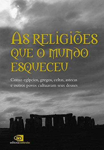 As religiões que o mundo esqueceu: Como egípcios, gregos, celtas, astecas, e outros povos cultuavam seus deuses