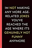 Im not Making Any More Age-Related Jokes You've Reached the Age Where It's Genuinely not Funny Anymore: a Sarrcastic Joke, Humor Gag Notebook Journal, ... Christams, Birthday, Anniversery, Valentaine