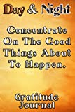 Day & Night Concentrate On The Good Things About To Happen Gratitude Journal: Daily Affirmations Gratitude Notebook Journal for Women, Men, Teens, ... write in empowering, energizing Affirmations.
