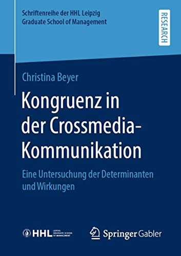 Kongruenz in der Crossmedia-Kommunikation: Eine Untersuchung der Determinanten und Wirkungen (Schriftenreihe der HHL Leipzig Graduate School of Management)