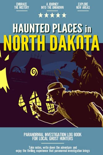 Haunted Places in North Dakota: Paranormal Investigation Log Book for Local Backyard Ghost Hunters | A Practical Journal for the Journey into the Unknown