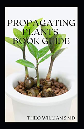PROPAGATING PLANTS BOOK GUIDE: The Essential Guide On Principles And Practices To Create New Plants