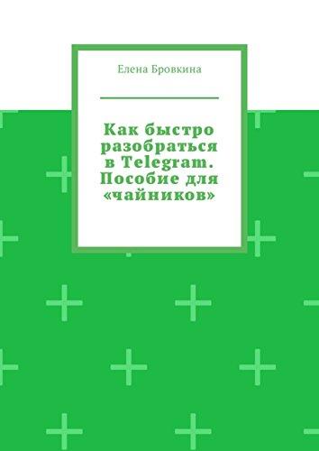 Как быстро разобраться вTelegram. Пособиедля «чайников» (Russian Edition)