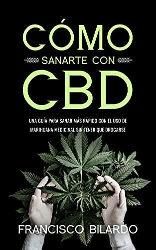 Cómo sanarte con CBD: Una guía para sanar más rápido con el uso de marihuana medicinal sin tener que drogarse