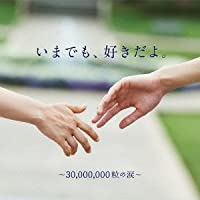 いまでも、好きだよ。~30,000,000粒の涙~